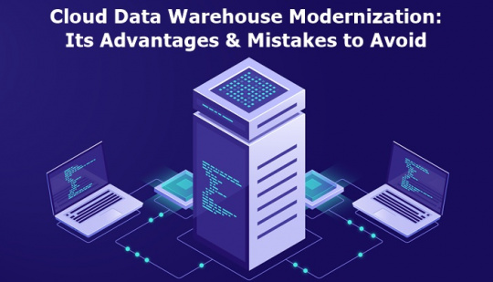 Cloud Data Warehouse Modernization: Its Advantages & Mistakes to Avoid
