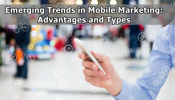 Emerging Trends in Mobile Marketing: Advantages and Types