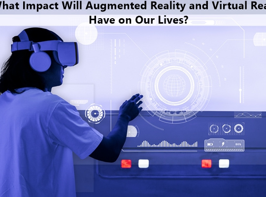 What Impact Will Augmented Reality and Virtual Reality Have on Our Lives?